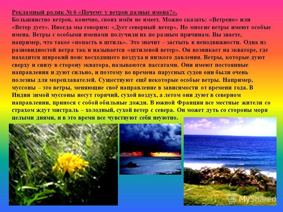 Рекламный ролик 6 «Почему у ветров разные имена?». Большинство ветров, конечно, своих имён не имеет. Можно сказать: «Ветрено» или «Ветер дует». Иногда мы говорим: «Дует северный ветер». Но многие ветры имеют особые имена. Ветры с особыми именами полу