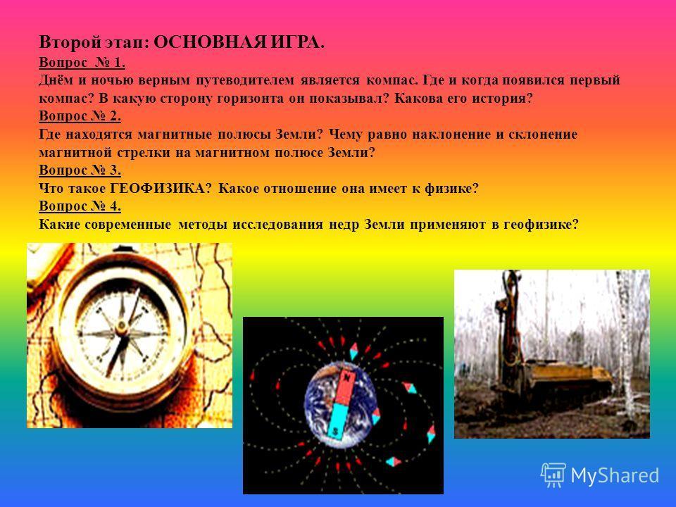 Второй этап: ОСНОВНАЯ ИГРА. Вопрос 1. Днём и ночью верным путеводителем является компас. Где и когда появился первый компас? В какую сторону горизонта он показывал? Какова его история? Вопрос 2. Где находятся магнитные полюсы Земли? Чему равно наклон