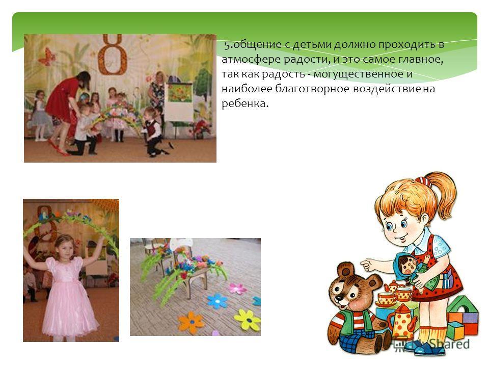 5.общение с детьми должно проходить в атмосфере радости, и это самое главное, так как радость - могущественное и наиболее благотворное воздействие на ребенка.