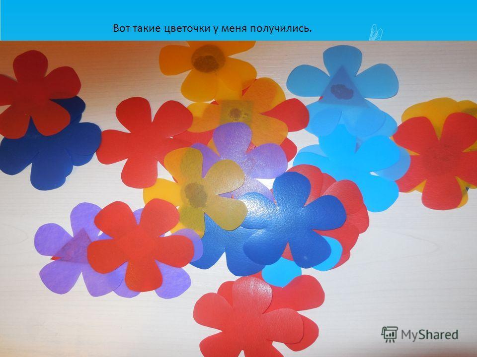 Вот такие цветочки у меня получились.