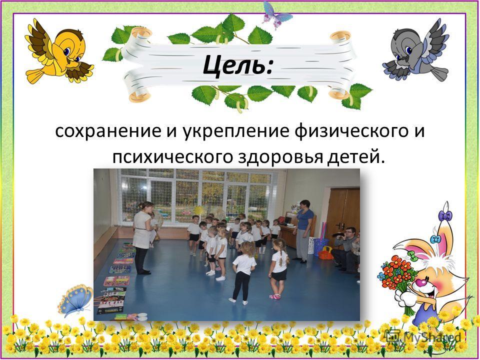 Цель: сохранение и укрепление физического и психического здоровья детей.