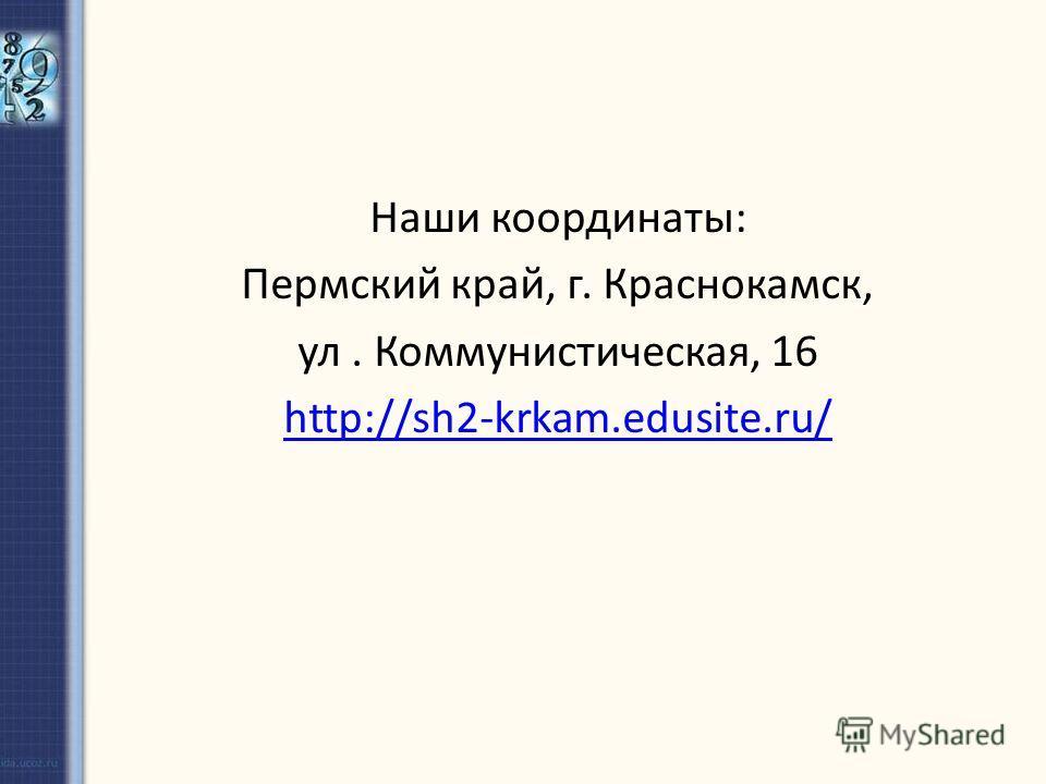 Наши координаты: Пермский край, г. Краснокамск, ул. Коммунистическая, 16 http://sh2-krkam.edusite.ru/