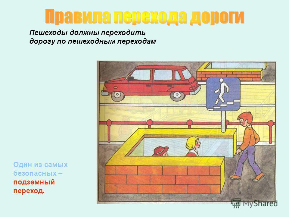 Пешеходы должны переходить дорогу по пешеходным переходам Один из самых безопасных – подземный переход.