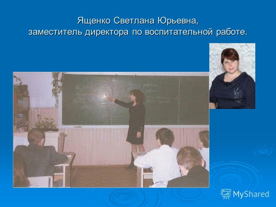 Ященко Светлана Юрьевна, заместитель директора по воспитательной работе.