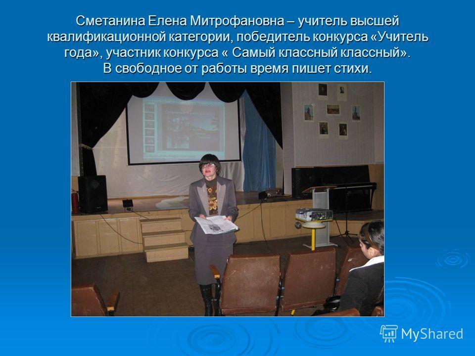 Сметанина Елена Митрофановна – учитель высшей квалификационной категории, победитель конкурса «Учитель года», участник конкурса « Самый классный классный». В свободное от работы время пишет стихи.