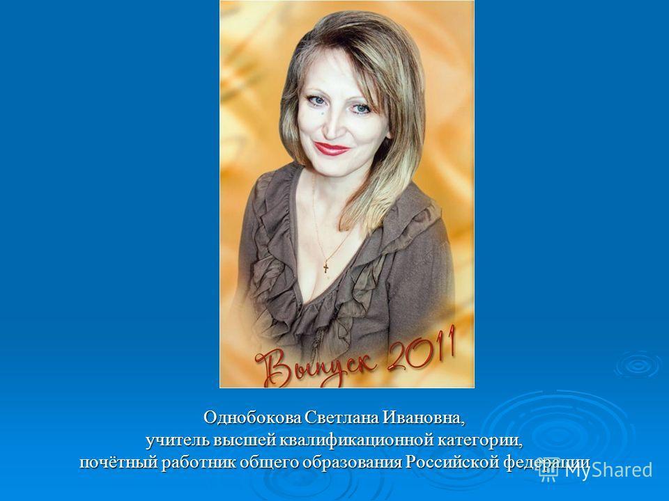 Однобокова Светлана Ивановна, учитель высшей квалификационной категории, почётный работник общего образования Российской федерации