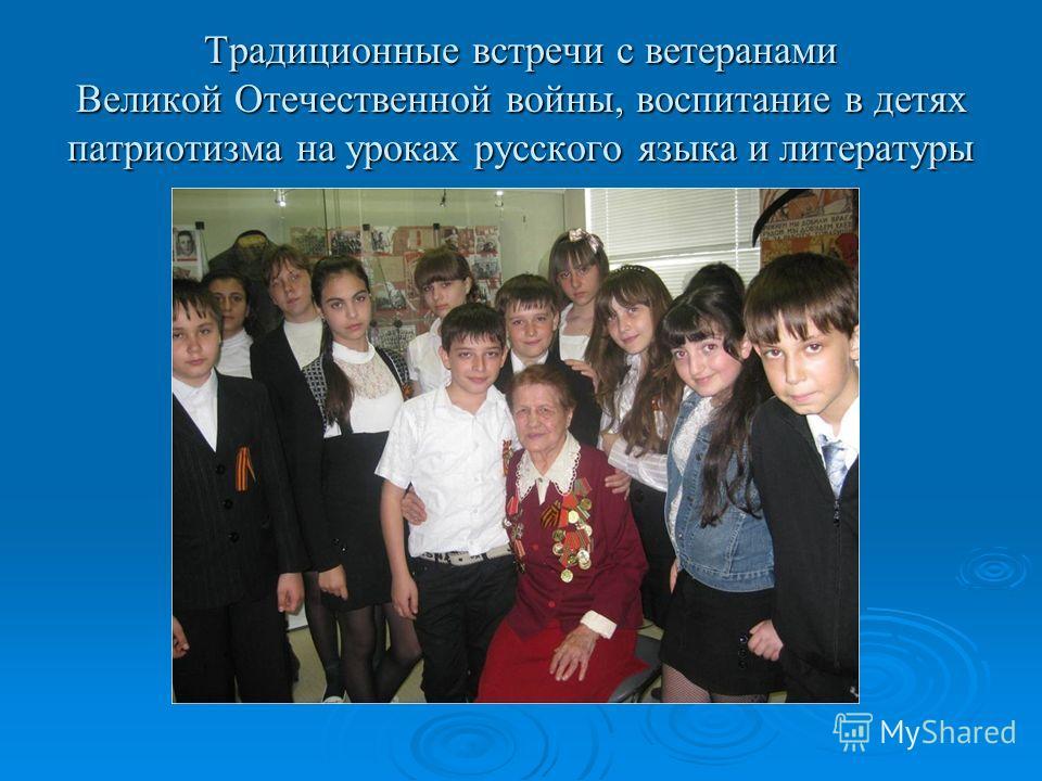 Традиционные встречи с ветеранами Великой Отечественной войны, воспитание в детях патриотизма на уроках русского языка и литературы