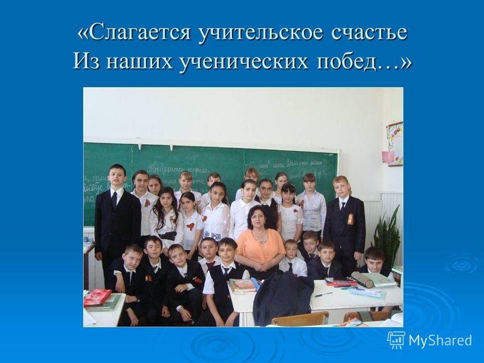 «Слагается учительское счастье Из наших ученических побед…»