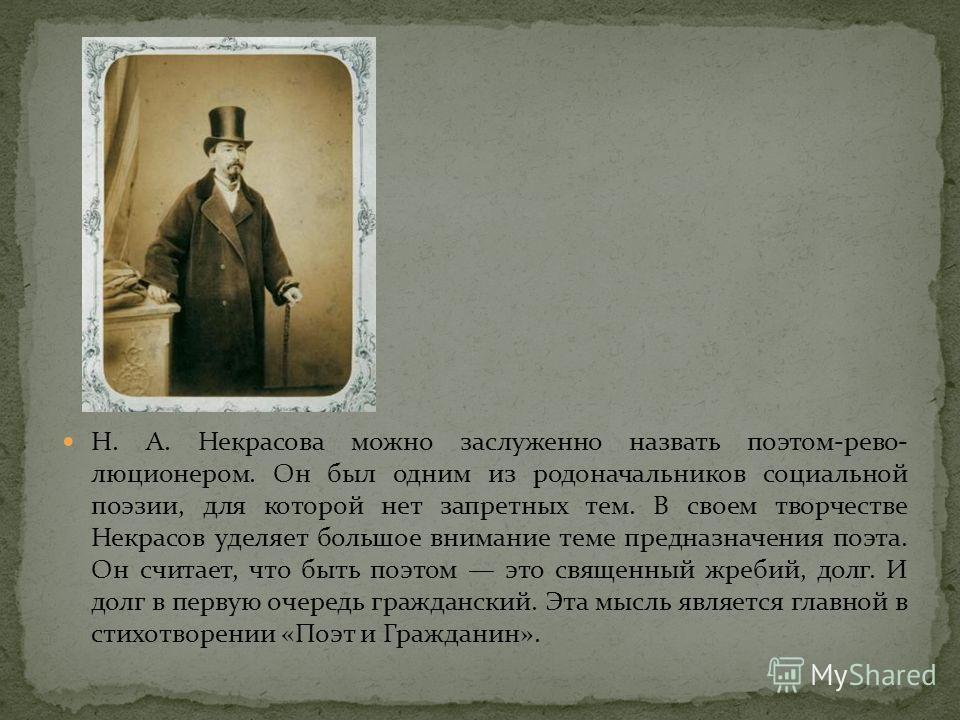 Н. А. Некрасова можно заслуженно назвать поэтом-рево люционером. Он был одним из родоначальников социальной поэзии, для которой нет запретных тем. В своем творчестве Некрасов уделяет большое внимание теме предназначения поэта. Он считает, что быть п
