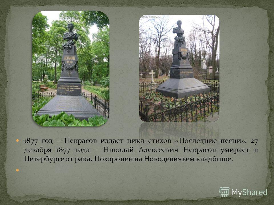1877 год – Некрасов издает цикл стихов «Последние песни». 27 декабря 1877 года – Николай Алексеевич Некрасов умирает в Петербурге от рака. Похоронен на Новодевичьем кладбище.