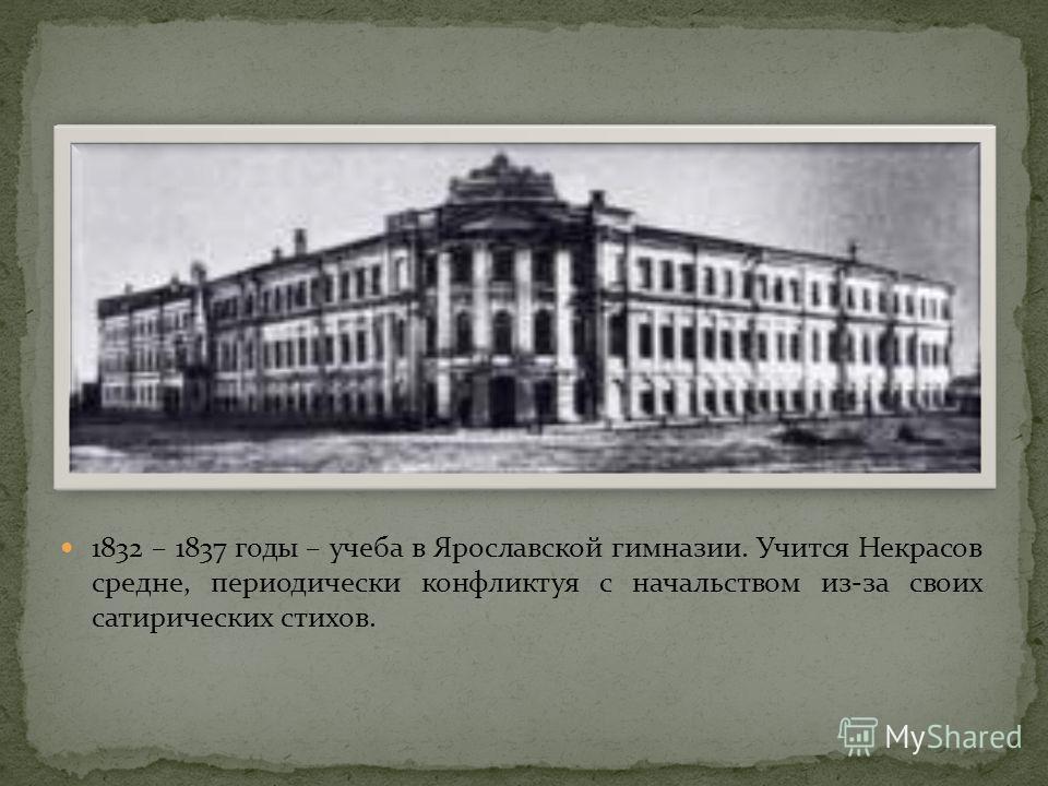 1832 – 1837 годы – учеба в Ярославской гимназии. Учится Некрасов средне, периодически конфликтуя с начальством из-за своих сатирических стихов.
