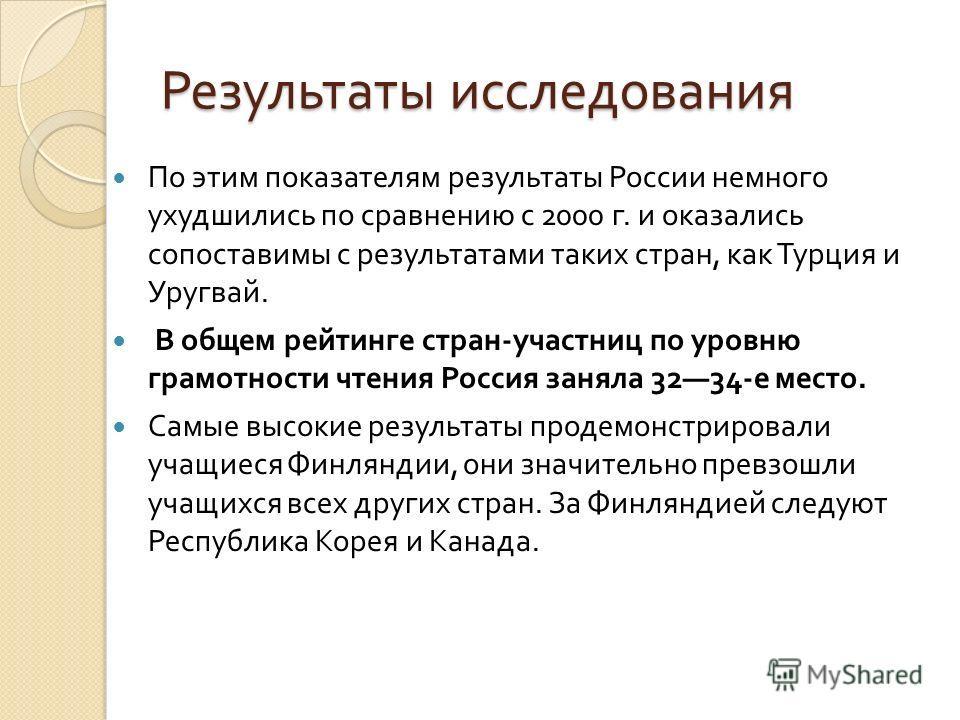 Результаты исследования По этим показателям результаты России немного ухудшились по сравнению с 2000 г. и оказались сопоставимы с результатами таких стран, как Турция и Уругвай. В общем рейтинге стран-участниц по уровню грамотности чтения Россия заня