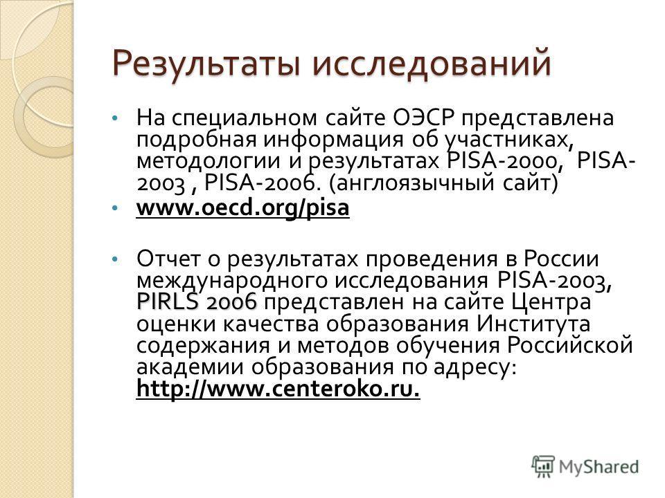 Результаты исследований На специальном сайте ОЭСР представлена подробная информация об участниках, методологии и результатах PISA-2000, PISA- 2003, PISA-2006. ( англоязычный сайт ) www.oecd.org/pisa PIRLS 2006 Отчет о результатах проведения в России