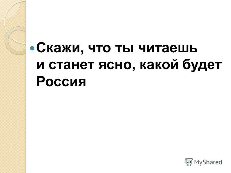 Скажи, что ты читаешь и станет ясно, какой будет Россия