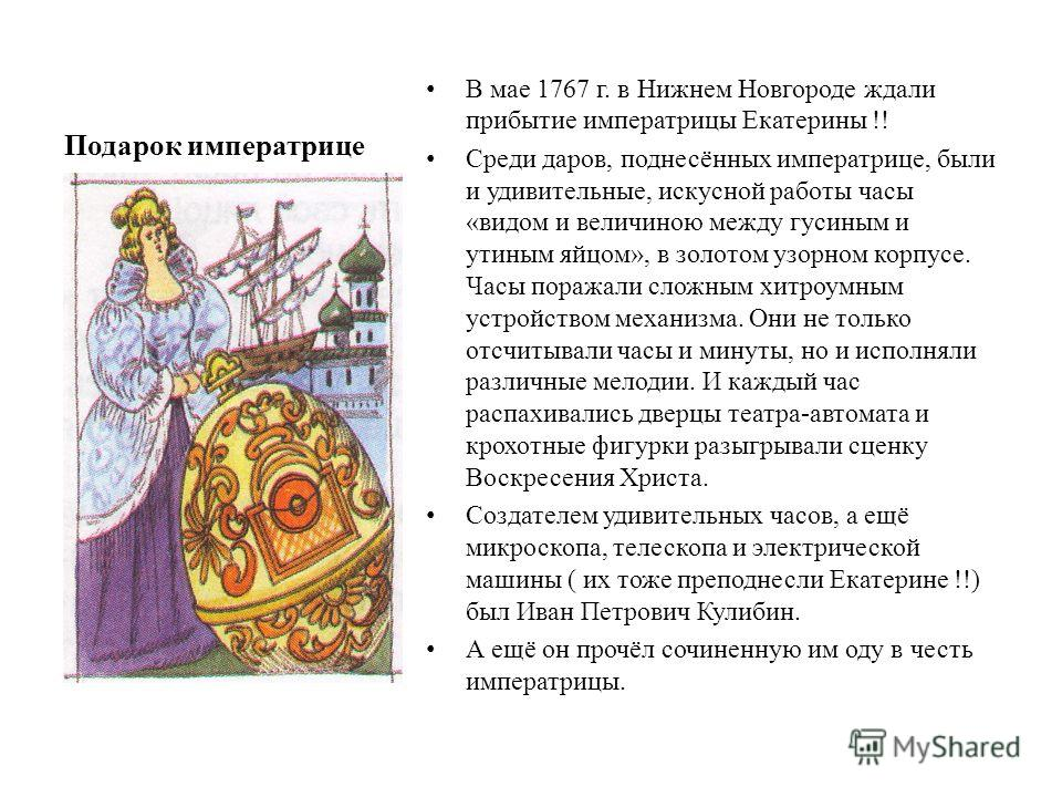 Подарок императрице В мае 1767 г. в Нижнем Новгороде ждали прибытие императрицы Екатерины !! Среди даров, поднесённых императрице, были и удивительные, искусной работы часы «видом и величиною между гусиным и утиным яйцом», в золотом узорном корпусе.