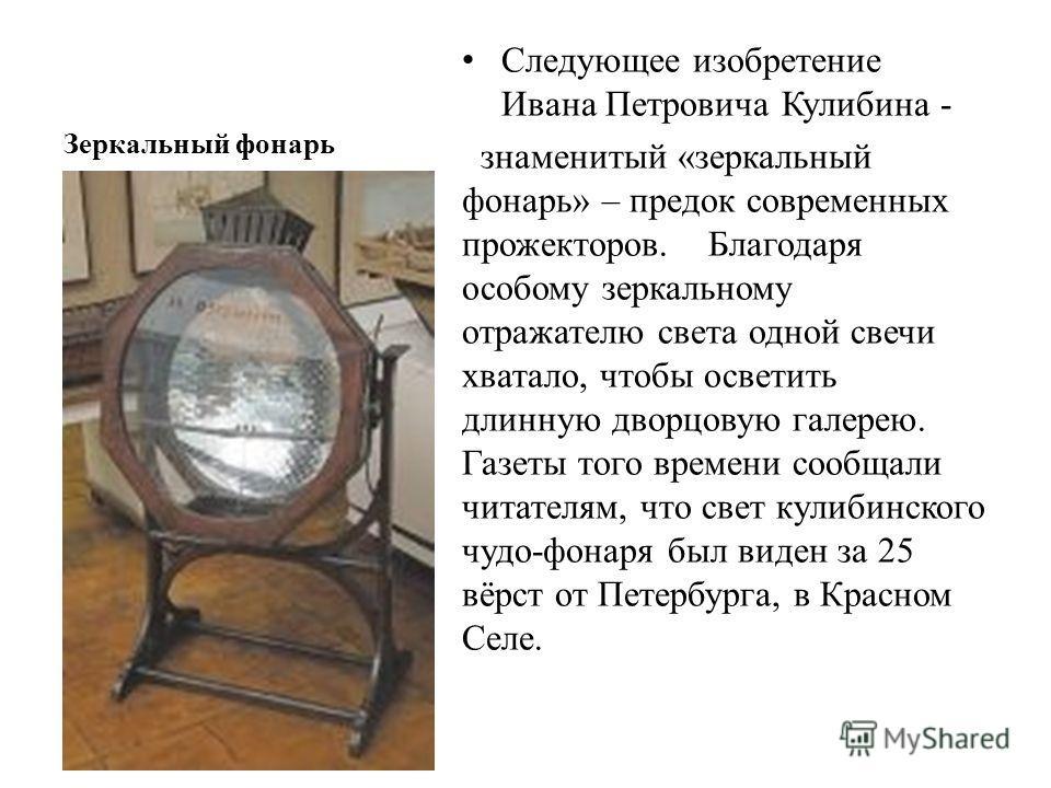 Зеркальный фонарь Следующее изобретение Ивана Петровича Кулибина - знаменитый «зеркальный фонарь» – предок современных прожекторов. Благодаря особому зеркальному отражателю света одной свечи хватало, чтобы осветить длинную дворцовую галерею. Газеты т