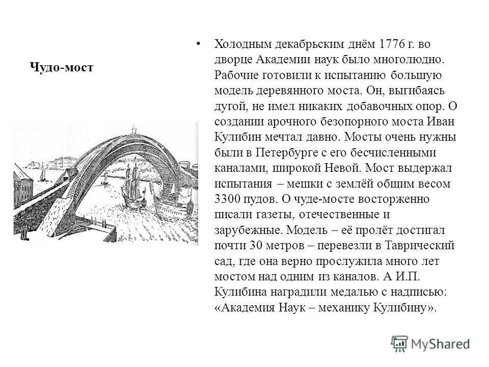 Чудо-мост Холодным декабрьским днём 1776 г. во дворце Академии наук было многолюдно. Рабочие готовили к испытанию большую модель деревянного моста. Он, выгибаясь дугой, не имел никаких добавочных опор. О создании арочного безопорного моста Иван Кулиб
