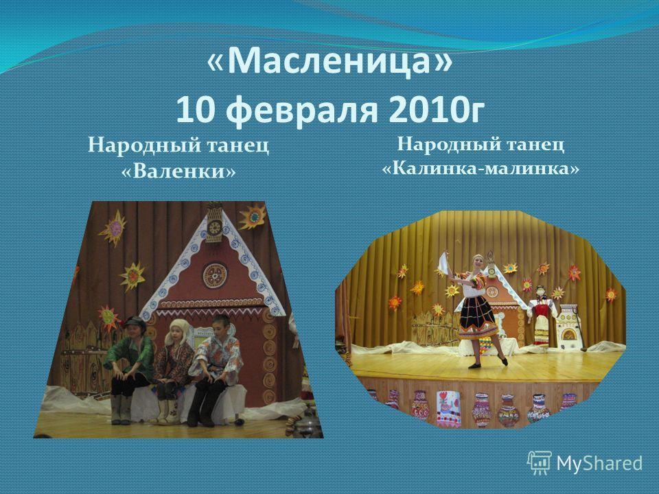 «Масленица» 10 февраля 2010г Народный танец «Валенки» Народный танец «Калинка-малинка»