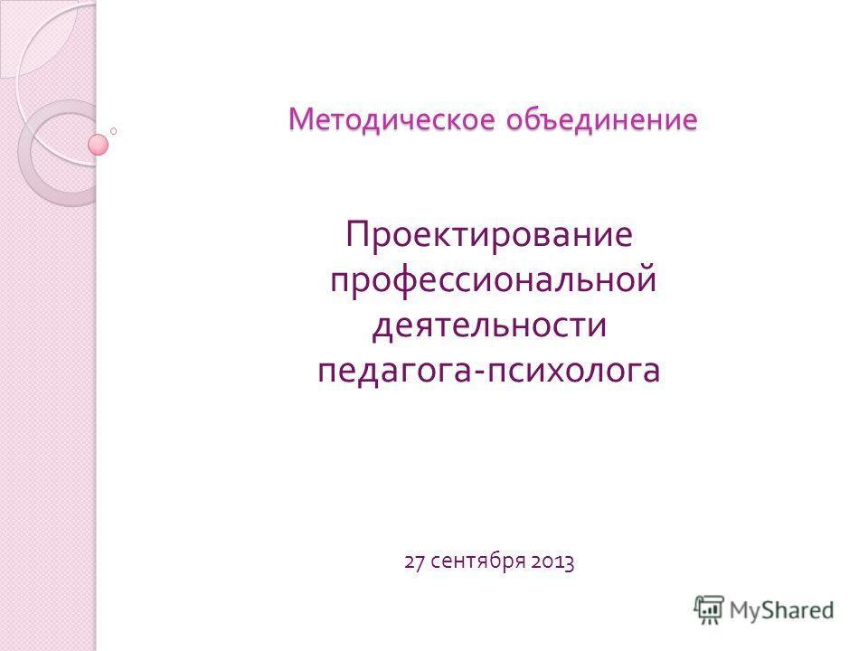 Методическое объединение Проектирование профессиональной деятельности педагога - психолога 27 сентября 2013