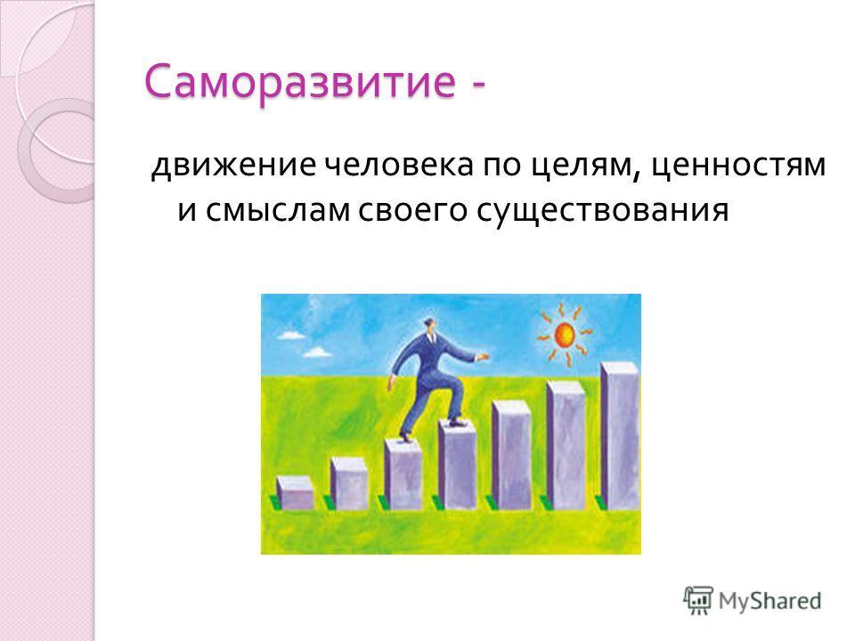 Саморазвитие - движение человека по целям, ценностям и смыслам своего существования