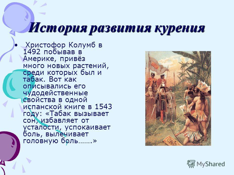 История развития курения Христофор Колумб в 1492 побывав в Америке, привёз много новых растений, среди которых был и табак. Вот как описывались его чудодейственные свойства в одной испанской книге в 1543 году: «Табак вызывает сон, избавляет от устало