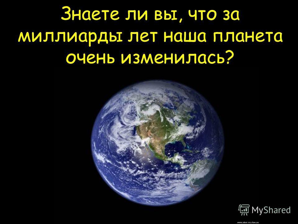 Знаете ли вы, что за миллиарды лет наша планета очень изменилась?
