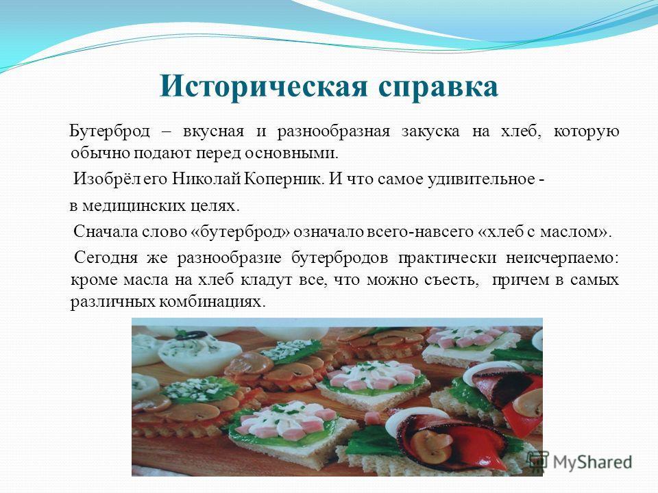 Историческая справка Бутерброд – вкусная и разнообразная закуска на хлеб, которую обычно подают перед основными. Изобрёл его Николай Коперник. И что самое удивительное - в медицинских целях. Сначала слово «бутерброд» означало всего-навсего «хлеб с ма