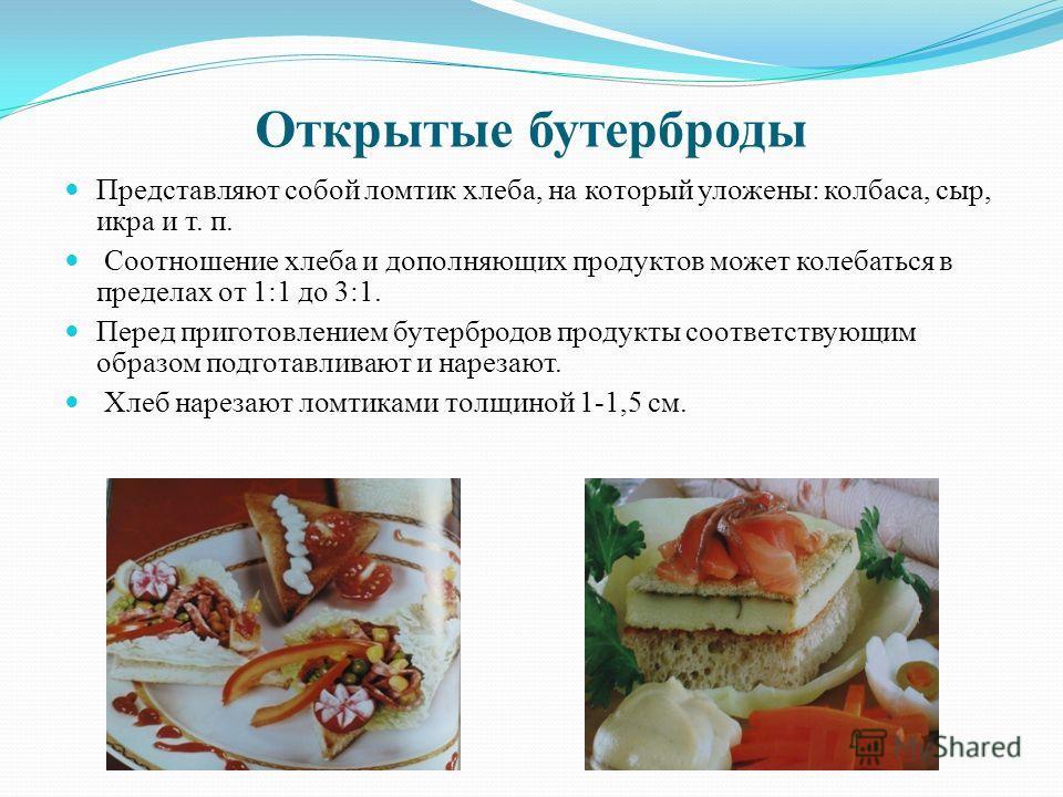 Открытые бутерброды Представляют собой ломтик хлеба, на который уложены: колбаса, сыр, икра и т. п. Соотношение хлеба и дополняющих продуктов может колебаться в пределах от 1:1 до 3:1. Перед приготовлением бутербродов продукты соответствующим образом