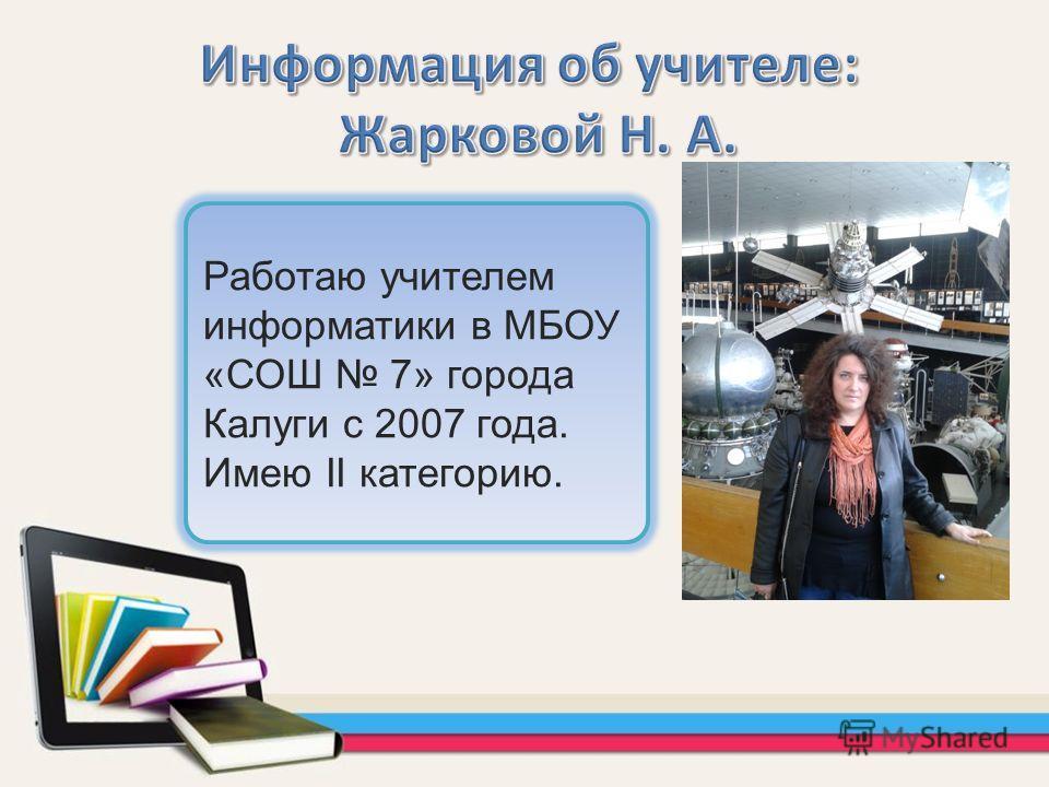 Работаю учителем информатики в МБОУ «СОШ 7» города Калуги с 2007 года. Имею II категорию.
