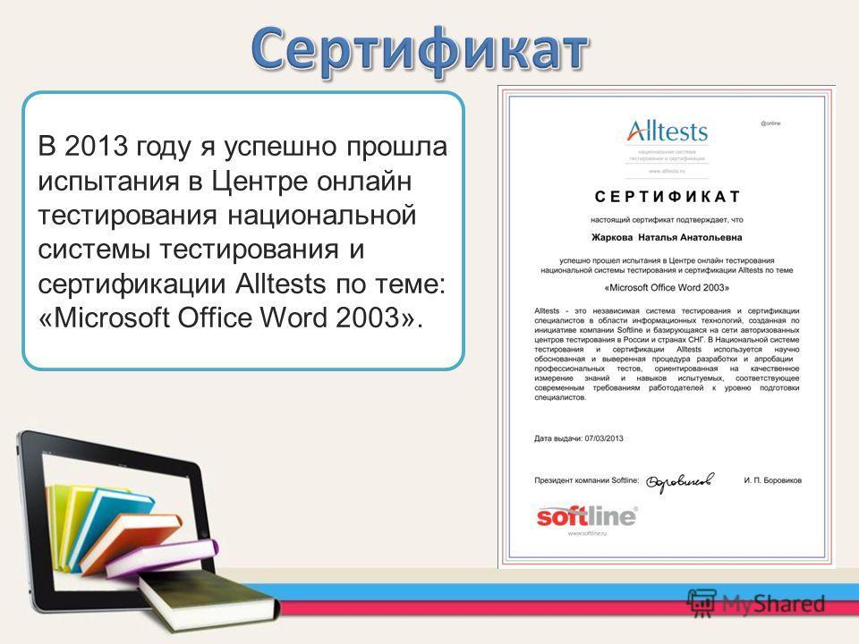 В 2013 году я успешно прошла испытания в Центре онлайн тестирования национальной системы тестирования и сертификации Alltests по теме: «Microsoft Office Word 2003».