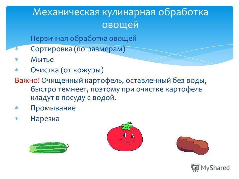 Первичная обработка овощей Сортировка (по размерам) Мытье Очистка (от кожуры) Важно! Очищенный картофель, оставленный без воды, быстро темнеет, поэтому при очистке картофель кладут в посуду с водой. Промывание Нарезка Механическая кулинарная обработк