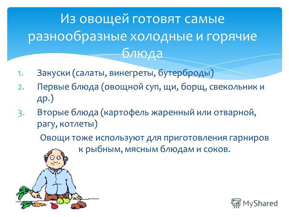 1.Закуски (салаты, винегреты, бутерброды) 2.Первые блюда (овощной суп, щи, борщ, свекольник и др.) 3.Вторые блюда (картофель жаренный или отварной, рагу, котлеты) Овощи тоже используют для приготовления гарниров к рыбным, мясным блюдам и соков. Из ов