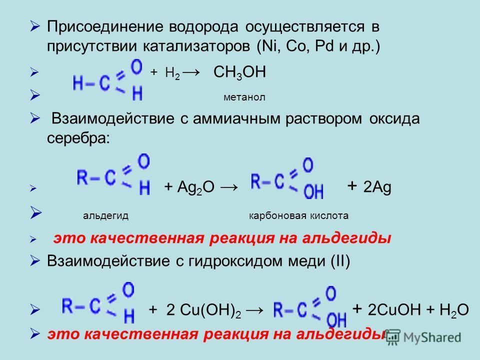 Присоединение водорода осуществляется в присутствии катализаторов (Ni, Co, Pd и др.) + H 2 CH 3 OH метанол Взаимодействие с аммиачным раствором оксида серебра: + Ag 2 O + 2Ag альдегид карбоновая кислота это качественная реакция на альдегиды Взаимодей
