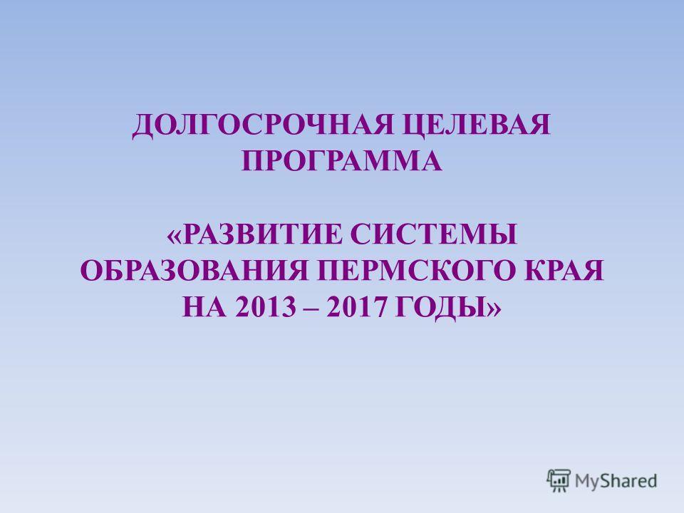 ДОЛГОСРОЧНАЯ ЦЕЛЕВАЯ ПРОГРАММA «РАЗВИТИЕ СИСТЕМЫ ОБРАЗОВАНИЯ ПЕРМСКОГО КРАЯ НА 2013 – 2017 ГОДЫ»