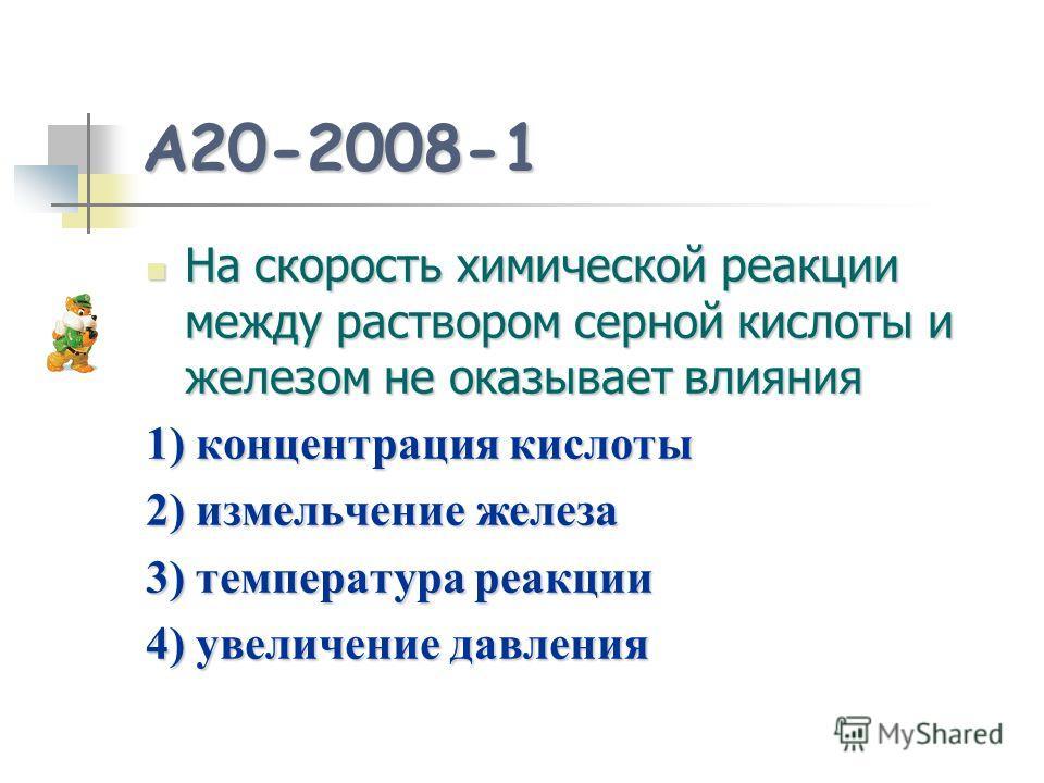A20-2008-1 На скорость химической реакции между раствором серной кислоты и железом не оказывает влияния На скорость химической реакции между раствором серной кислоты и железом не оказывает влияния 1) концентрация кислоты 2) измельчение железа 3) темп