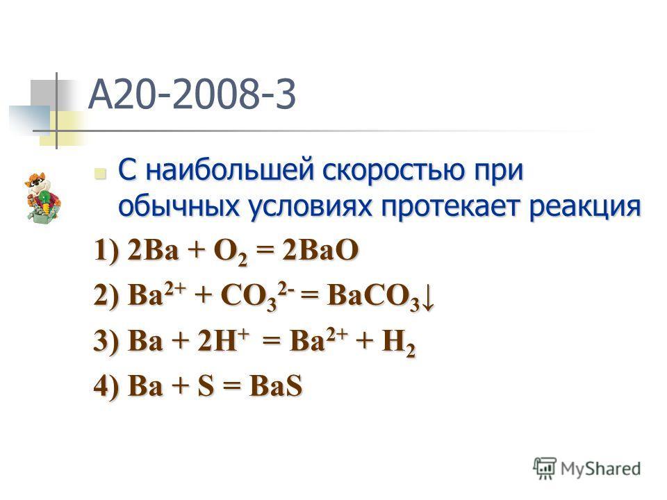 A20-2008-3 C наибольшей скоростью при обычных условиях протекает реакция C наибольшей скоростью при обычных условиях протекает реакция 1) 2Ba + O 2 = 2BaO 2) Ba 2+ + CO 3 2- = BaCO 3 2) Ba 2+ + CO 3 2- = BaCO 3 3) Ba + 2H + = Ba 2+ + H 2 4) Ba + S =