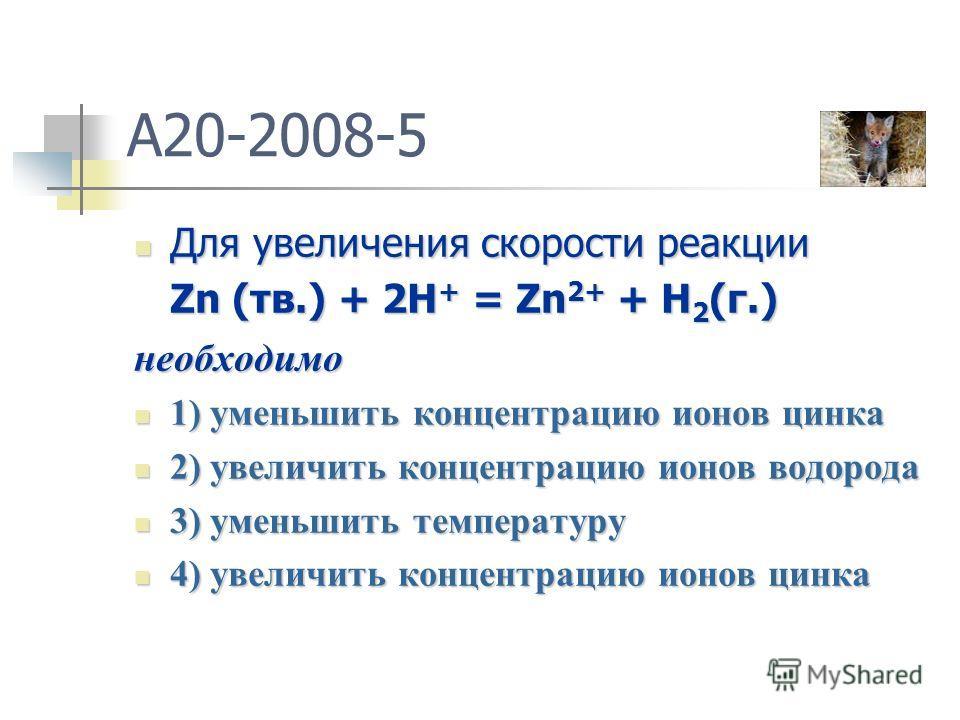 A20-2008-5 Для увеличения скорости реакции Для увеличения скорости реакции Zn (тв.) + 2H + = Zn 2+ + H 2 (г.) необходимо 1) уменьшить концентрацию ионов цинка 1) уменьшить концентрацию ионов цинка 2) увеличить концентрацию ионов водорода 2) увеличить