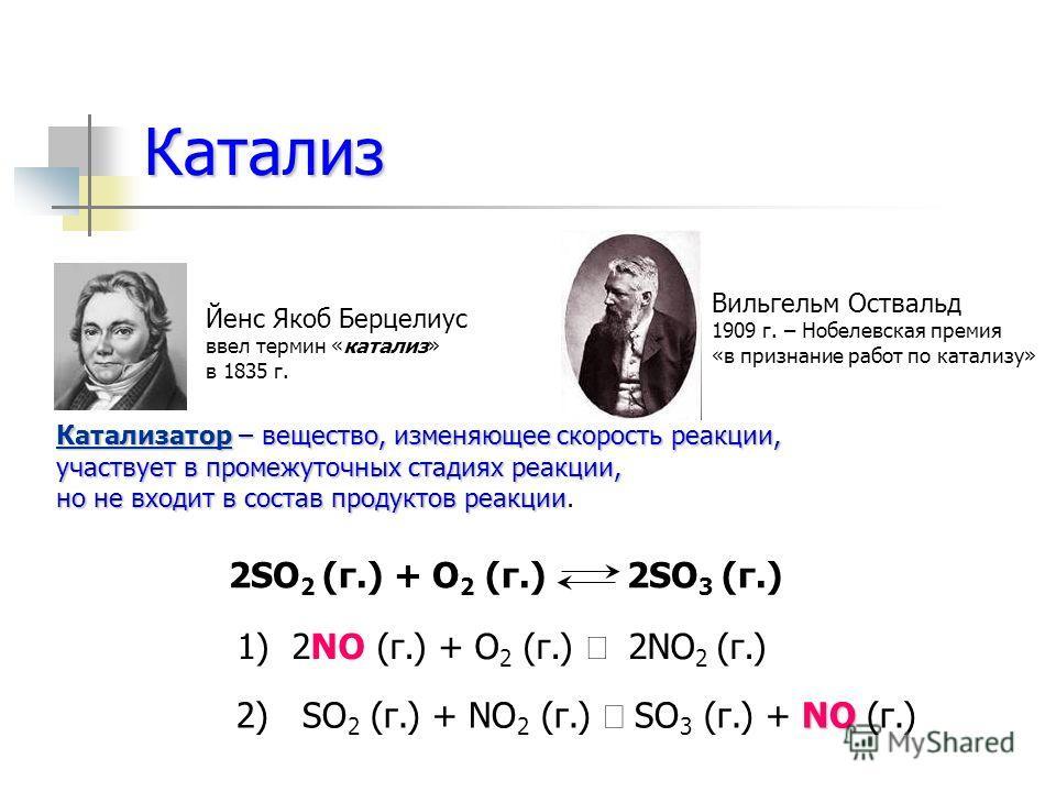 Катализ Йенс Якоб Берцелиус ввел термин «катализ» в 1835 г. Катализатор – вещество, изменяющее скорость реакции, участвует в промежуточных стадиях реакции, но не входит в состав продуктов реакции но не входит в состав продуктов реакции. 2SO 2 (г.) +