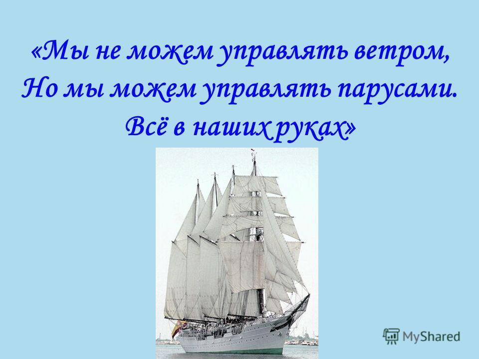 «Мы не можем управлять ветром, Но мы можем управлять парусами. Всё в наших руках»