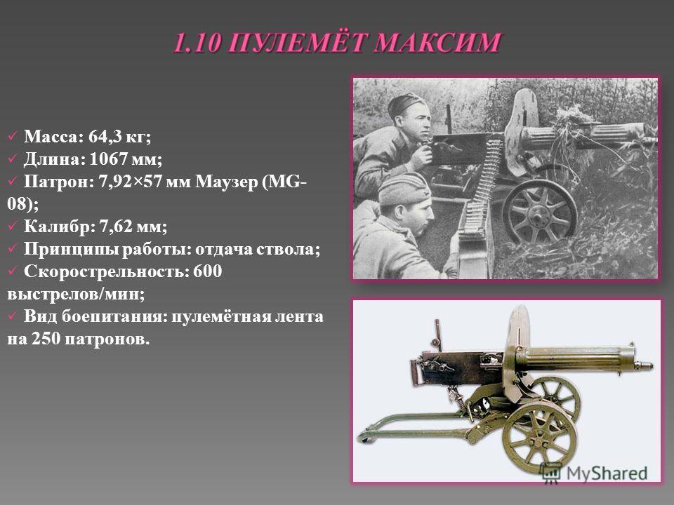 Масса: 64,3 кг; Длина: 1067 мм; Патрон: 7,92×57 мм Маузер (MG- 08); Калибр: 7,62 мм; Принципы работы: отдача ствола; Скорострельность: 600 выстрелов/мин; Вид боепитания: пулемётная лента на 250 патронов.