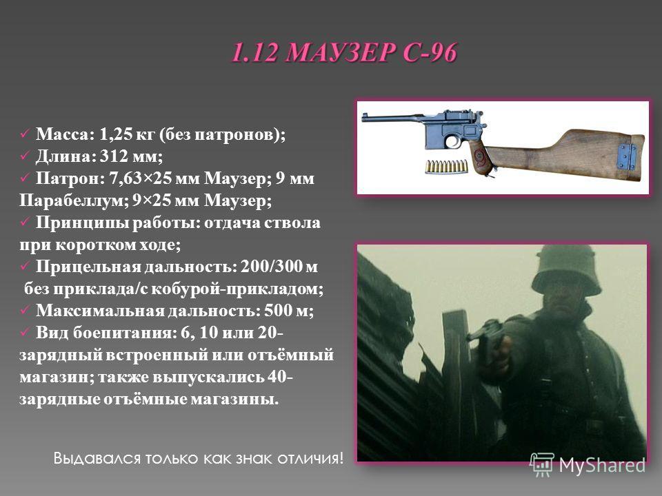Масса: 1,25 кг (без патронов); Длина: 312 мм; Патрон: 7,63×25 мм Маузер; 9 мм Парабеллум; 9×25 мм Маузер; Принципы работы: отдача ствола при коротком ходе; Прицельная дальность: 200/300 м без приклада/с кобурой-прикладом; Максимальная дальность: 500