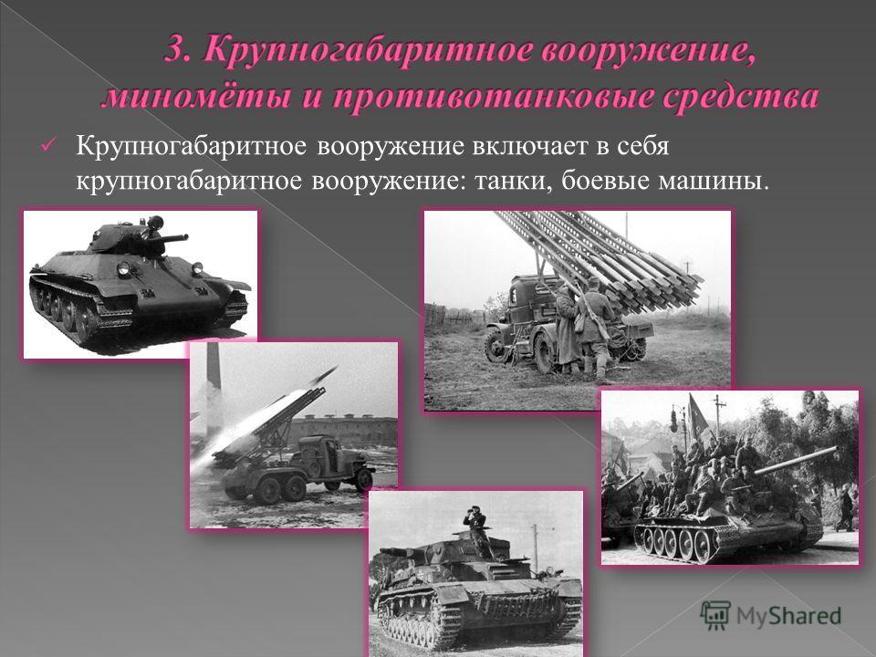 Крупногабаритное вооружение включает в себя крупногабаритное вооружение: танки, боевые машины.
