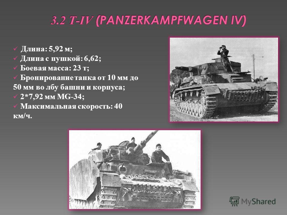 Длина: 5,92 м; Длина с пушкой: 6,62; Боевая масса: 23 т; Бронирование танка от 10 мм до 50 мм во лбу башни и корпуса; 2*7,92 мм MG-34; Максимальная скорость: 40 км/ч.