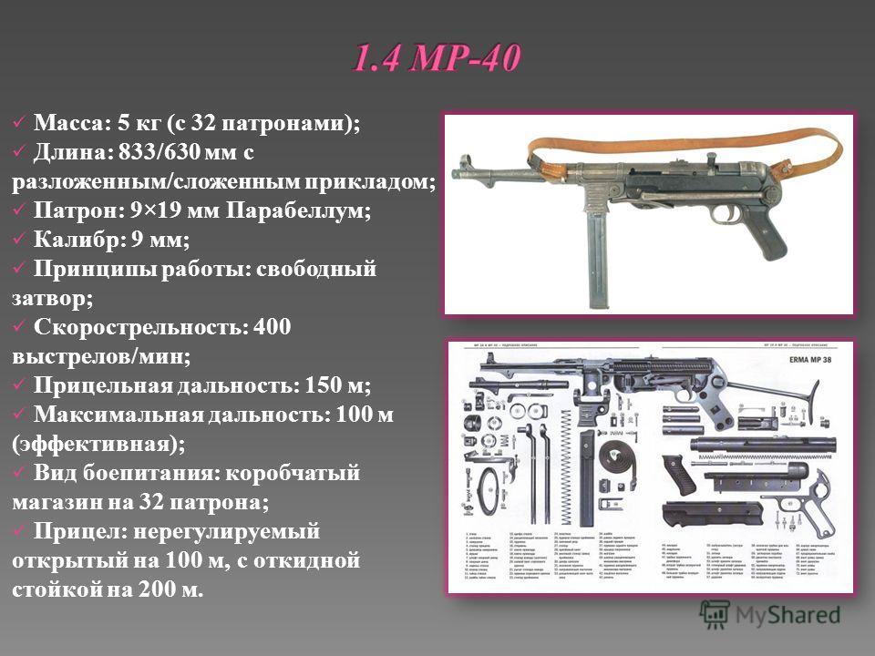 Масса: 5 кг (с 32 патронами); Длина: 833/630 мм с разложенным/сложенным прикладом; Патрон: 9×19 мм Парабеллум; Калибр: 9 мм; Принципы работы: свободный затвор; Скорострельность: 400 выстрелов/мин; Прицельная дальность: 150 м; Максимальная дальность: