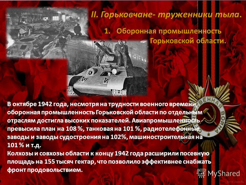 II. Горьковчане- труженники тыла. В октябре 1942 года, несмотря на трудности военного времени, оборонная промышленность Горьковской области по отдельным отраслям достигла высоких показателей. Авиапромышленность превысила план на 108 %, танковая на 10