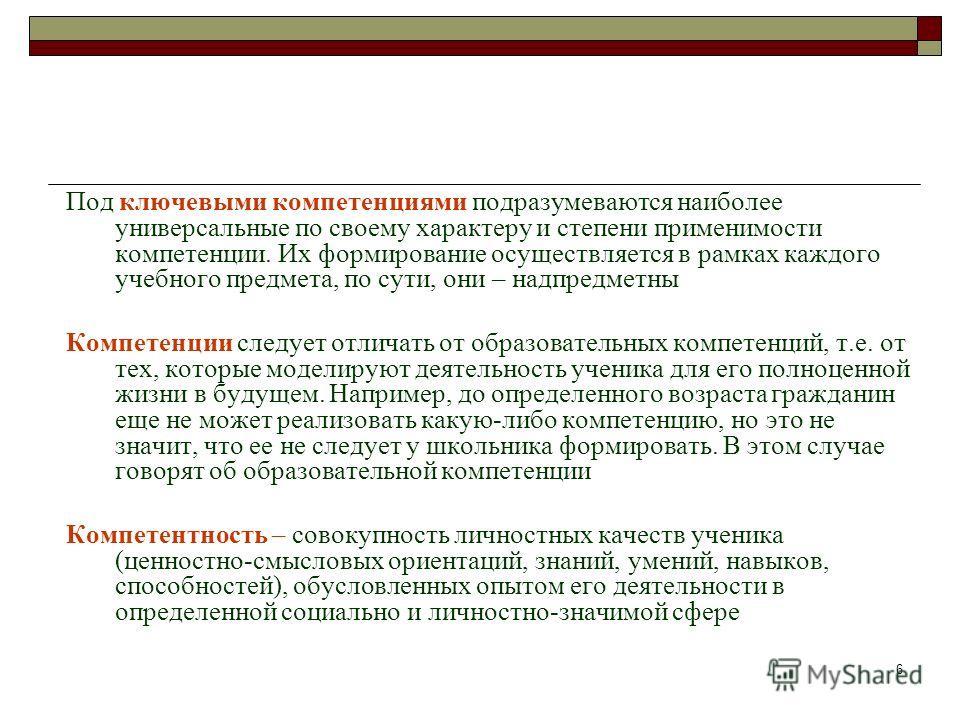 6 Формирование ключевых компетенций Под ключевыми компетенциями подразумеваются наиболее универсальные по своему характеру и степени применимости компетенции. Их формирование осуществляется в рамках каждого учебного предмета, по сути, они – надпредме