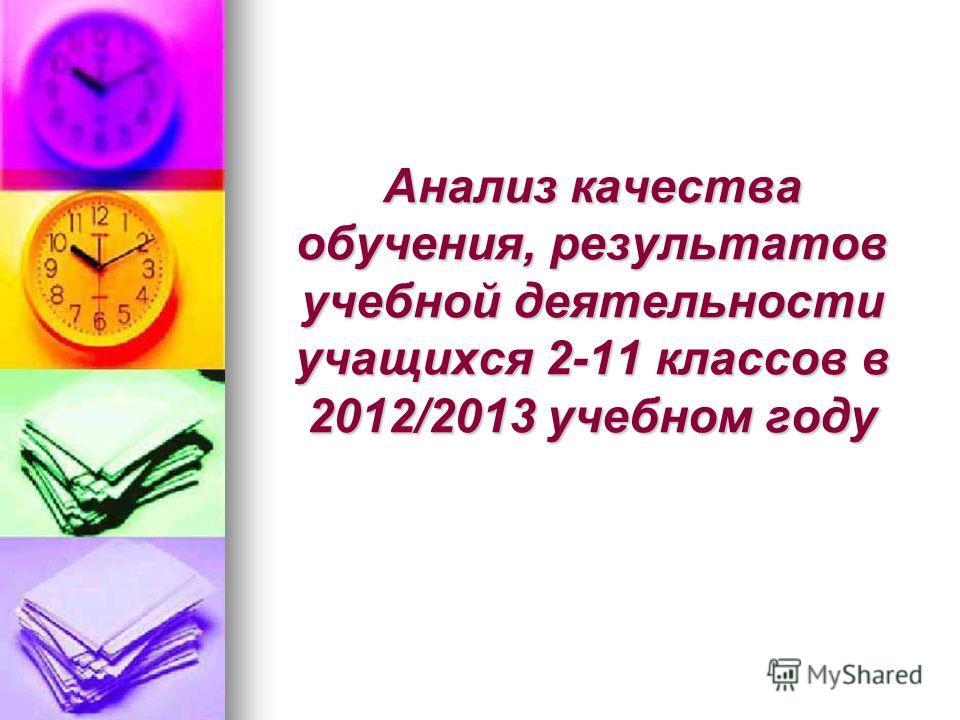 Анализ качества обучения, результатов учебной деятельности учащихся 2-11 классов в 2012/2013 учебном году