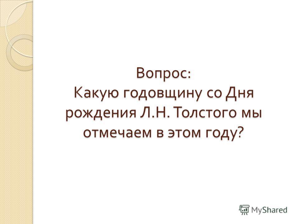 Вопрос : Какую годовщину со Дня рождения Л. Н. Толстого мы отмечаем в этом году ?