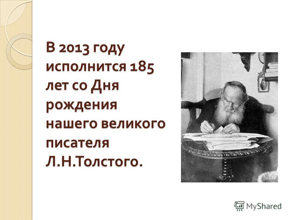 В 2013 году исполнится 185 лет со Дня рождения нашего великого писателя Л. Н. Толстого.
