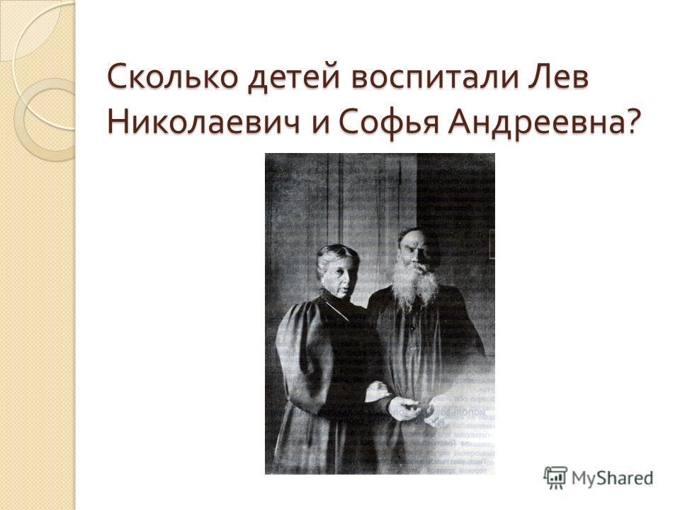 Сколько детей воспитали Лев Николаевич и Софья Андреевна ?